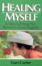Healing Myself - A Hero's Primer for Recovery from Trauma ebook by Gari Carter