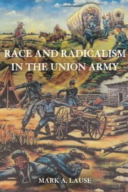 Race and Radicalism in the Union Army ebook by Mark A. Lause