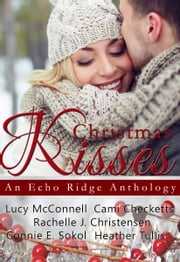 Christmas Kisses: An Echo Ridge Anthology ebook by Rachelle J. Christensen, Lucy McConnell, Cami Checketts,...