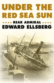 Under the Red Sea Sun eBook by Rear Admiral Edward Ellsberg