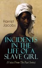 Incidents in the Life of a Slave Girl (Voices From The Past Series) - A Painful Memoir That Uncovered the Despicable Sexual, Emotional & Psychological Abuse of a Slave Women, Her Determination to Escape as Well as Her Sacrifices in the Process ebook by Harriet Jacobs