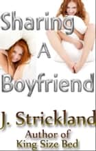 Sharing A Boyfriend ebook by J. Strickland