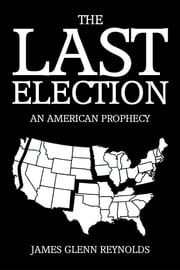 The Last Election - An American Prophecy ebook by James Glenn Reynolds