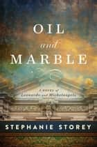 Oil and Marble - A Novel of Leonardo and Michelangelo ebook by Stephanie Storey