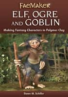 Elf, Ogre and Goblin - Making Fantasy Characters in Polymer Clay ebook by Dawn M. Schiller