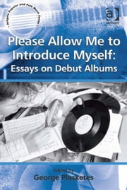 Please Allow Me to Introduce Myself: Essays on Debut Albums ebook by Professor George Plasketes,Professor Stan Hawkins,Professor Lori Burns