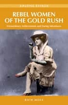 Rebel Women of the Gold Rush: Extraordinary Achievements and Daring Adventures - Extraordinary Achievements and Daring Adventures ebook by Rich Mole