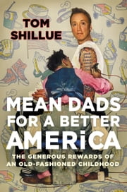 Mean Dads for a Better America - The Generous Rewards of an Old-Fashioned Childhood ebook by Tom Shillue