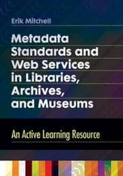 Metadata Standards and Web Services in Libraries, Archives, and Museums - An Active Learning Resource ebook by Erik Mitchell