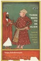 Three Ways to Be Alien - Travails and Encounters in the Early Modern World ebook by Sanjay Subrahmanyam