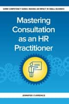Mastering Consulting as an HR Practitioner - Making an Impact in Small Business ebook by Jennifer Currence