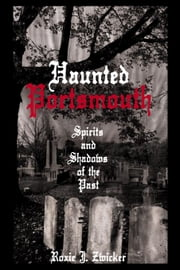 Haunted Portsmouth - Spirits and Shadows of the Past ebook by Roxie J. Zwicker