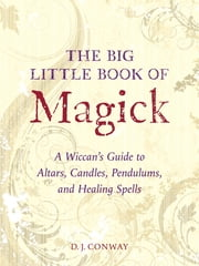 The Big Little Book of Magick - A Wiccan's Guide to Altars, Candles, Pendulums, and Healing Spells ebook by D.J. Conway