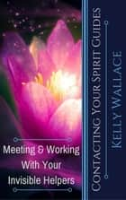 Contacting Your Spirit Guides - Meeting and Working With Your Invisible Helpers ebook by Kelly Wallace