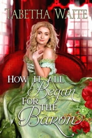 How It All Began for the Baron - Ways of Love Series, #0.5 ebook by Tabetha Waite