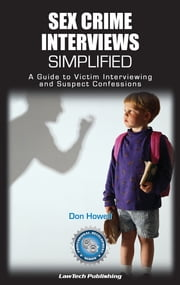 Sex Crime Interviews Simplified - A Guide to Victim Interviewing and Suspect Confessions ebook by Don Howell
