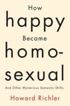 How Happy Became Homosexual - And Other Mysterious Semantic Shifts ebook by
