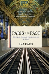 Paris to the Past: Traveling through French History by Train ebook by Ina Caro