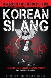 Korean Slang: As Much as a Rat's Tail - An Irreverent Look At Language Within Culture ebook by Peter Liptak,Siwoo Lee,This Guy This P'sigh