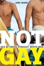Not Gay - Sex between Straight White Men ebook by Jane Ward