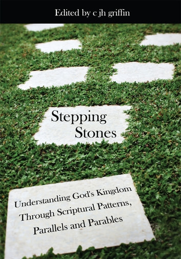 Stepping Stones - Understanding God's Kingdom Through Scriptural Patterns, Parallels and Parables ebook by Edited by c jh griffin