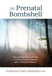 The Prenatal Bombshell - Help and Hope When Continuing or Ending a Precious Pregnancy After an Abnormal Diagnosis ebook by Stephanie Azri,Sherokee Ilse