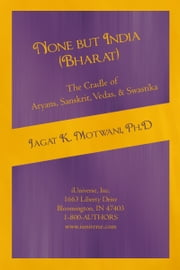 None but India (Bharat) The Cradle of Aryans, Sanskrit, Vedas, & Swastika - Aryan Invasion of India' and 'IE Family of Languages'Re-examined and Rebutted ebook by Jagat Motwani