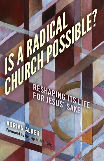 Is a Radical Church Possible? - Reshaping Its Life For Jesus' Sake eBook by Adrian Alker