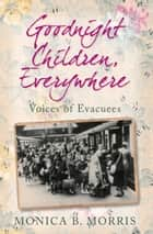 Goodnight Children, Everywhere - Voices of Evacuees ebook by Monica B Morris