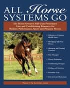 All Horse Systems Go - The Horse Owner's Full-Color Veterinary Care and Conditioning Resource for Modern Performance, Sport, and Pleasure Horses ebook by Nancy S Loving