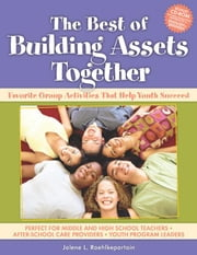The Best of Building Assets Together: Favorite Group Activities That Help Youth Succeed ebook by Roehlkepartain, Jolene L.