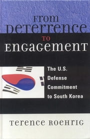 From Deterrence to Engagement - The U.S. Defense Commitment to South Korea ebook by Terence Roehrig