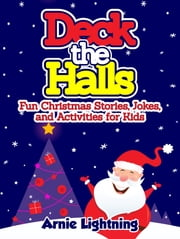 Deck the Halls: Fun Christmas Stories, Jokes, and Activities for Kids ebook by Arnie Lightning