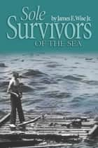 Sole Survivors of the Sea ebook by James E. Wise, Jr
