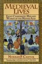 Medieval Lives - Eight Charismatic Men and Women of the Middle Ages ebook by Norman F. Cantor