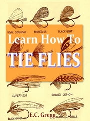 Learn How to Tie Flies [Illustrated] ebook by E.C. Gregg