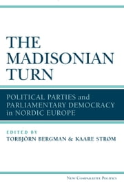 The Madisonian Turn - Political Parties and Parliamentary Democracy in Nordic Europe ebook by Kaare Strøm,Torbjörn Bergman