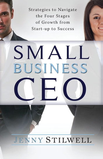 Small Business Ceo - Strategies to Navigate the Four Stages of Growth from Start-Up to Success ebook by Jenny Stilwell