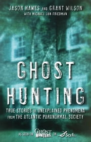 Ghost Hunting - True Stories of Unexplained Phenomena from The Atlantic Paranormal Society ebook by Jason Hawes,Grant Wilson,Michael Jan Friedman