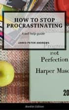 How to Stop Procrastinating - Self Help ebook by James Peter Andrews