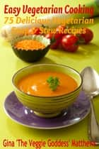 Easy Vegetarian Cooking: 75 Delicious Vegetarian Soup and Stew Recipes ebook by Gina Matthews