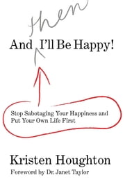 And THEN I'll Be Happy! - Stop Sabotaging Your Happiness and Put Your Own Li ebook by Kristen Houghton, Janet Taylor