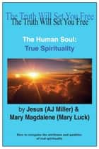 The Human Soul: True Spirituality ebook by Jesus (AJ Miller),Mary Magdalene (Mary Luck)