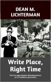 Write Place, Right Time - The Pre-Apocalyptic Misadventures of a Freelance Journalist ebook by Dean M. Lichterman
