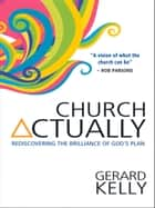 Church Actually - Rediscovering the Brilliance of God's Plan ebook by Gerard Kelly