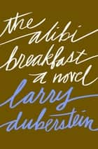 The Alibi Breakfast - A Novel ebook by Larry Duberstein