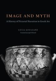 Image and Myth - A History of Pictorial Narration in Greek Art ebook by Luca Giuliani,Joe O'Donnell