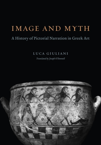 Image and Myth - A History of Pictorial Narration in Greek Art ebook by Luca Giuliani