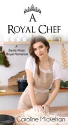 A Royal Chef - A Sweet & Clean Royal Romance ebook by Caroline Mickelson