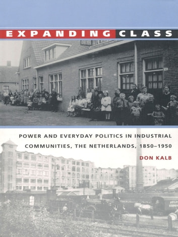 Expanding Class - Power and Everyday Politics in Industrial Communities, The Netherlands 1850–1950 ebook by Don Kalb